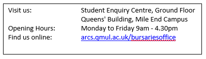 Contact details for bursaries office - for applicants Visit us: 		Student Enquiry Centre, Ground Floor 			Queens' Building, Mile End Campus  Opening Hours:		Monday to Friday 9am - 4.30pm Find us online: 		arcs.qmul.ac.uk/bursariesoffice